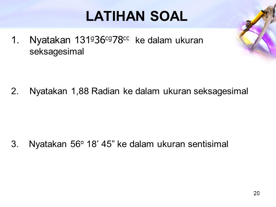 """20 LATIHAN SOAL 1.Nyatakan 131 g 36 cg 78 cc ke dalam ukuran seksagesimal 2.Nyatakan 1,88 Radian ke dalam ukuran seksagesimal 3. Nyatakan 56 o 18' 45"""""""