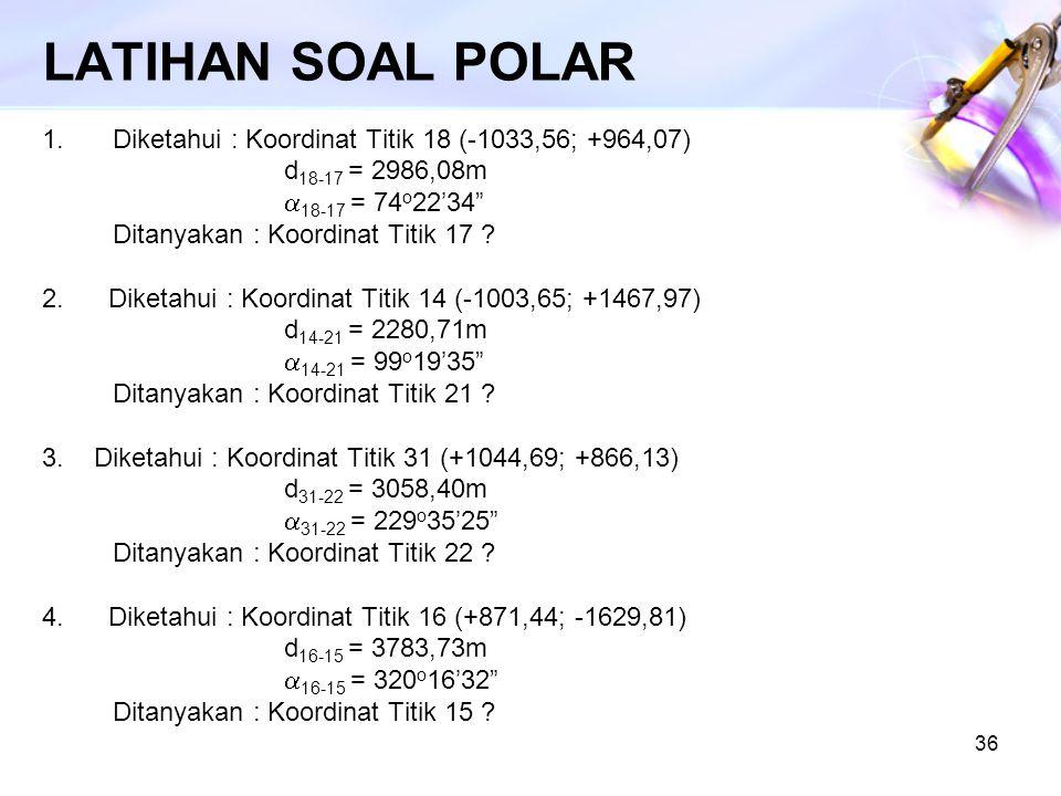 "36 LATIHAN SOAL POLAR 1.Diketahui : Koordinat Titik 18 (-1033,56; +964,07) d 18-17 = 2986,08m  18-17 = 74 o 22'34"" Ditanyakan : Koordinat Titik 17 ?"