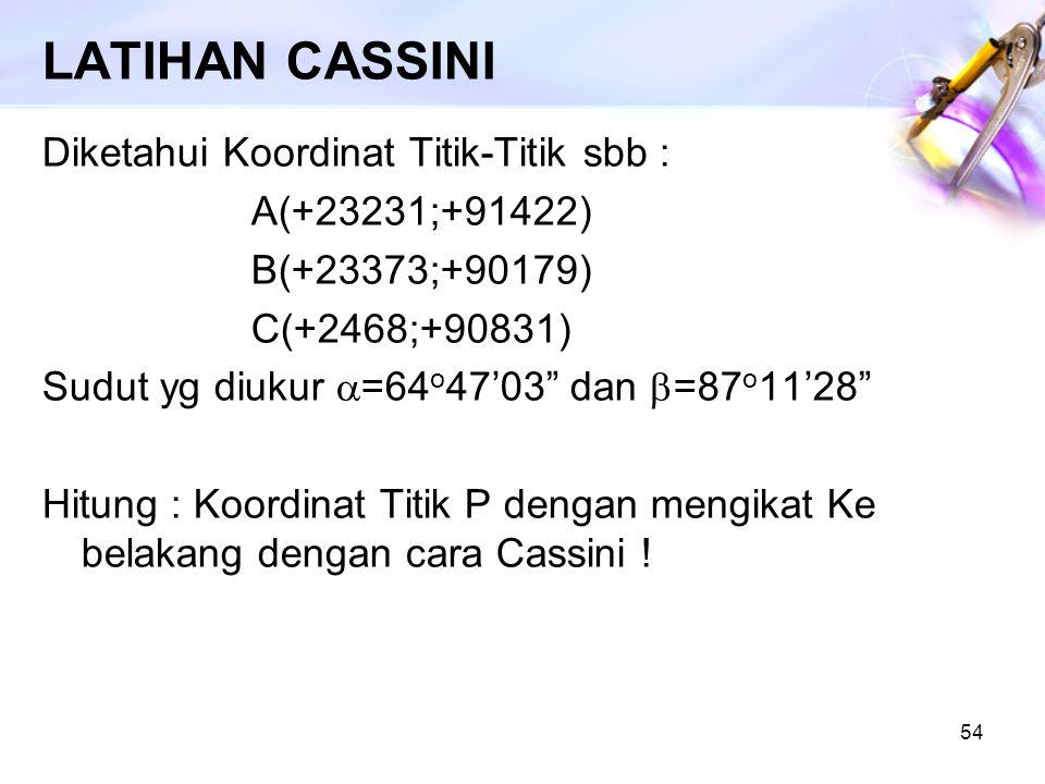 """54 LATIHAN CASSINI Diketahui Koordinat Titik-Titik sbb : A(+23231;+91422) B(+23373;+90179) C(+2468;+90831) Sudut yg diukur  =64 o 47'03"""" dan  =87 o"""