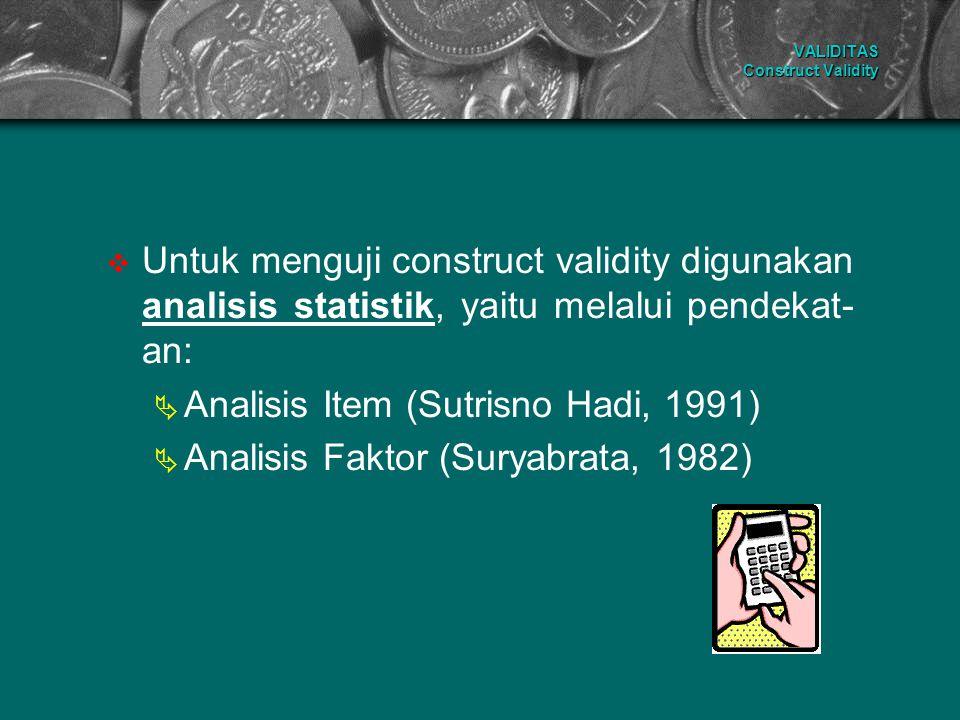 VALIDITAS Construct Validity  Untuk menguji construct validity digunakan analisis statistik, yaitu melalui pendekat- an:  Analisis Item (Sutrisno Ha