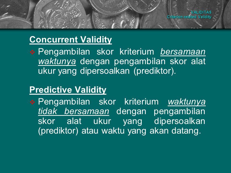 VALIDITAS Criterion-related Validity Concurrent Validity PPengambilan skor kriterium bersamaan waktunya dengan pengambilan skor alat ukur yang diper
