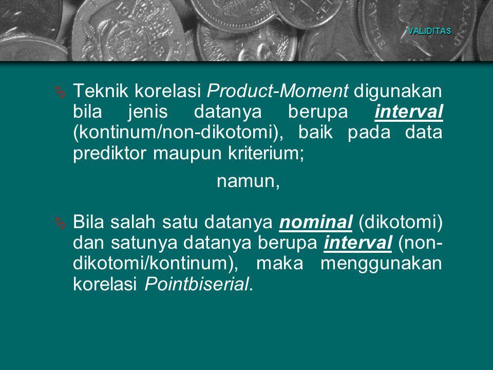 VALIDITAS  Teknik korelasi Product-Moment digunakan bila jenis datanya berupa interval (kontinum/non-dikotomi), baik pada data prediktor maupun krite