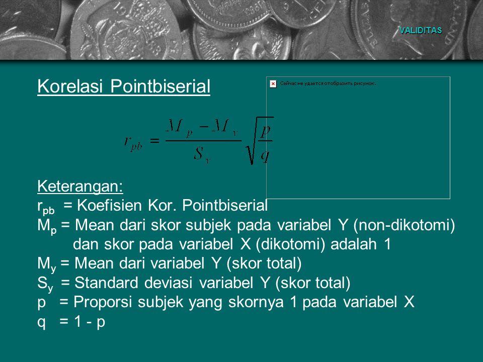 VALIDITAS Korelasi Pointbiserial Keterangan: r pb = Koefisien Kor. Pointbiserial M p = Mean dari skor subjek pada variabel Y (non-dikotomi) dan skor p