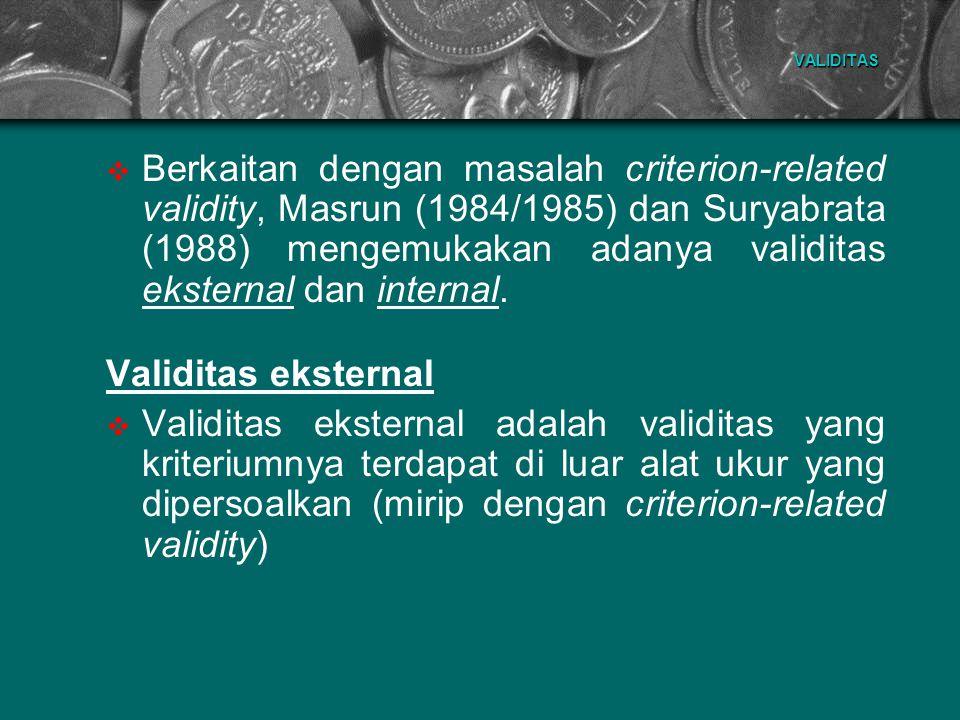 VALIDITAS  Berkaitan dengan masalah criterion-related validity, Masrun (1984/1985) dan Suryabrata (1988) mengemukakan adanya validitas eksternal dan