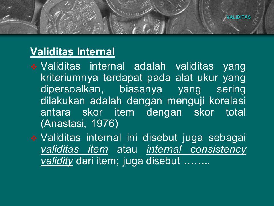 VALIDITAS Validitas Internal  Validitas internal adalah validitas yang kriteriumnya terdapat pada alat ukur yang dipersoalkan, biasanya yang sering d