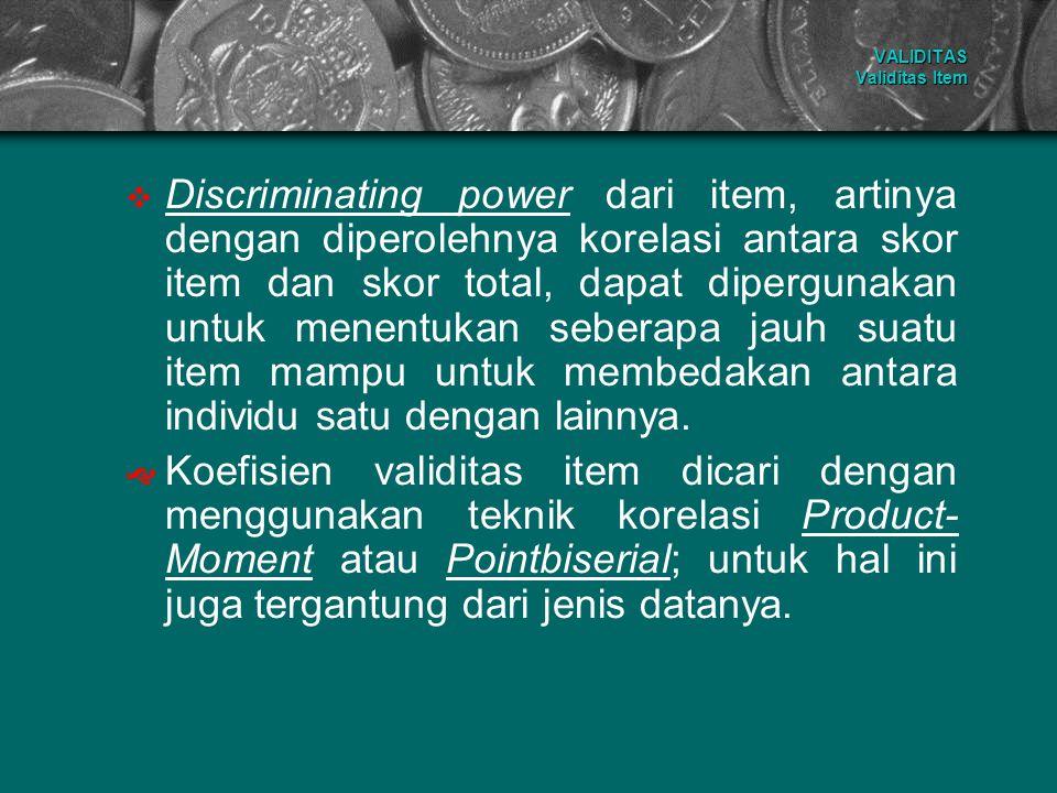 VALIDITAS Validitas Item  Discriminating power dari item, artinya dengan diperolehnya korelasi antara skor item dan skor total, dapat dipergunakan un