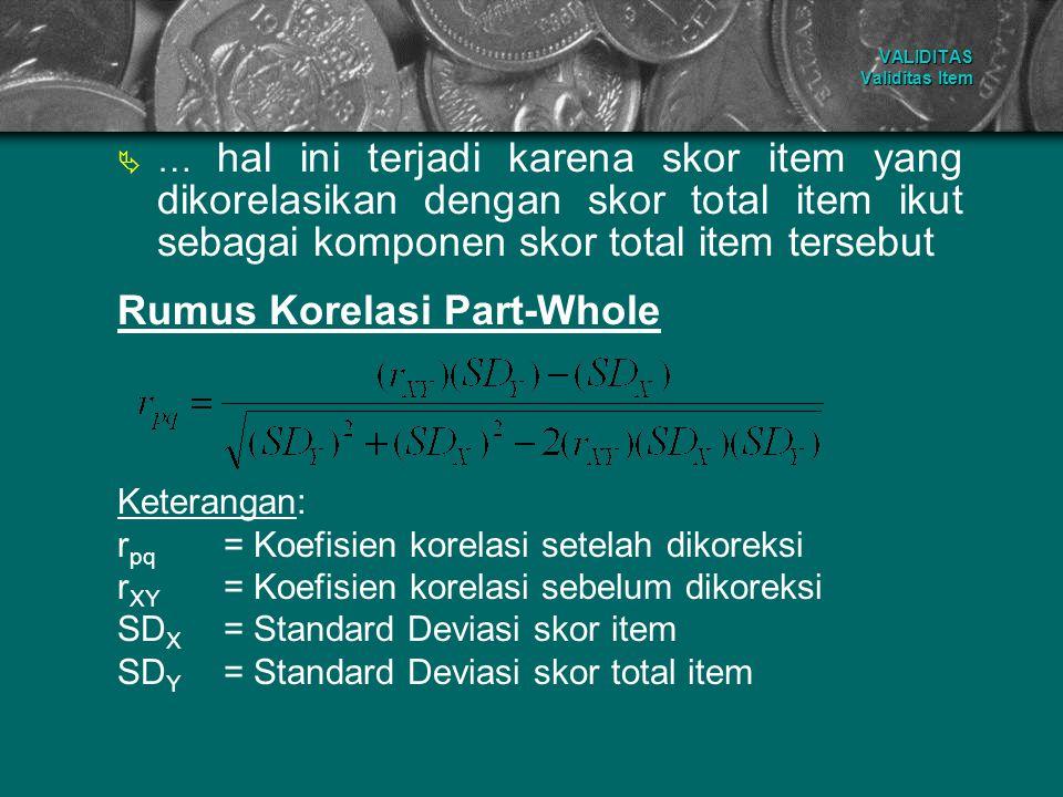 …… hal ini terjadi karena skor item yang dikorelasikan dengan skor total item ikut sebagai komponen skor total item tersebut Rumus Korelasi Part-Who