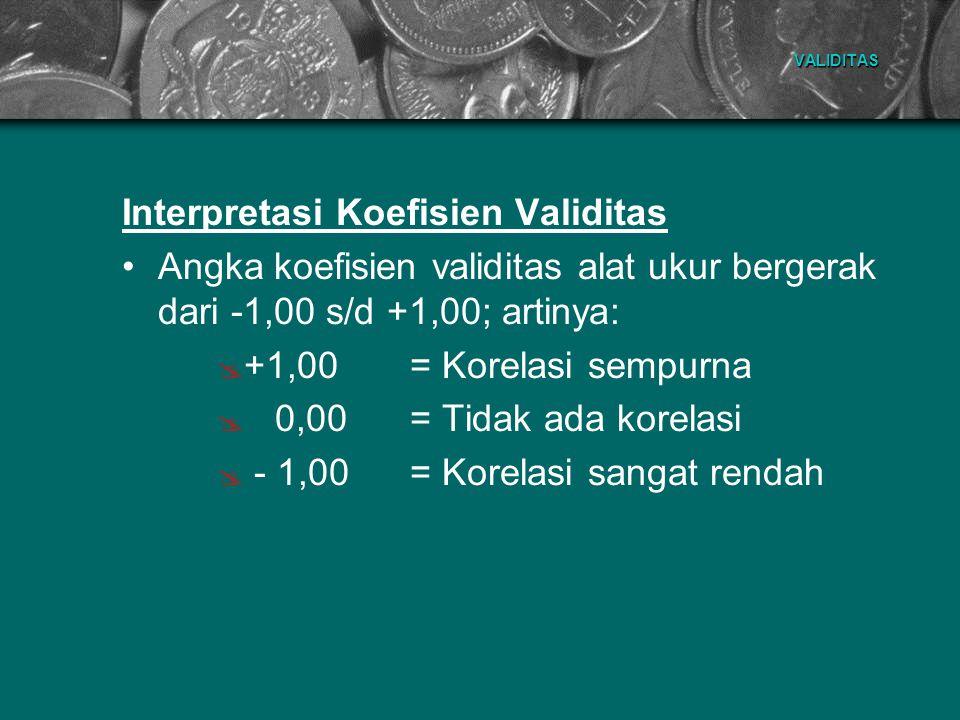 VALIDITAS Interpretasi Koefisien Validitas Angka koefisien validitas alat ukur bergerak dari -1,00 s/d +1,00; artinya: ++1,00= Korelasi sempurna  0