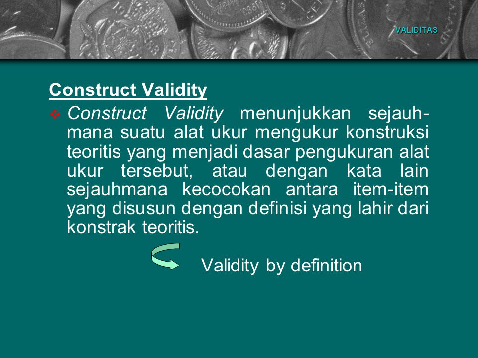 VALIDITAS Construct Validity  Untuk menguji construct validity digunakan analisis statistik, yaitu melalui pendekat- an:  Analisis Item (Sutrisno Hadi, 1991)  Analisis Faktor (Suryabrata, 1982)