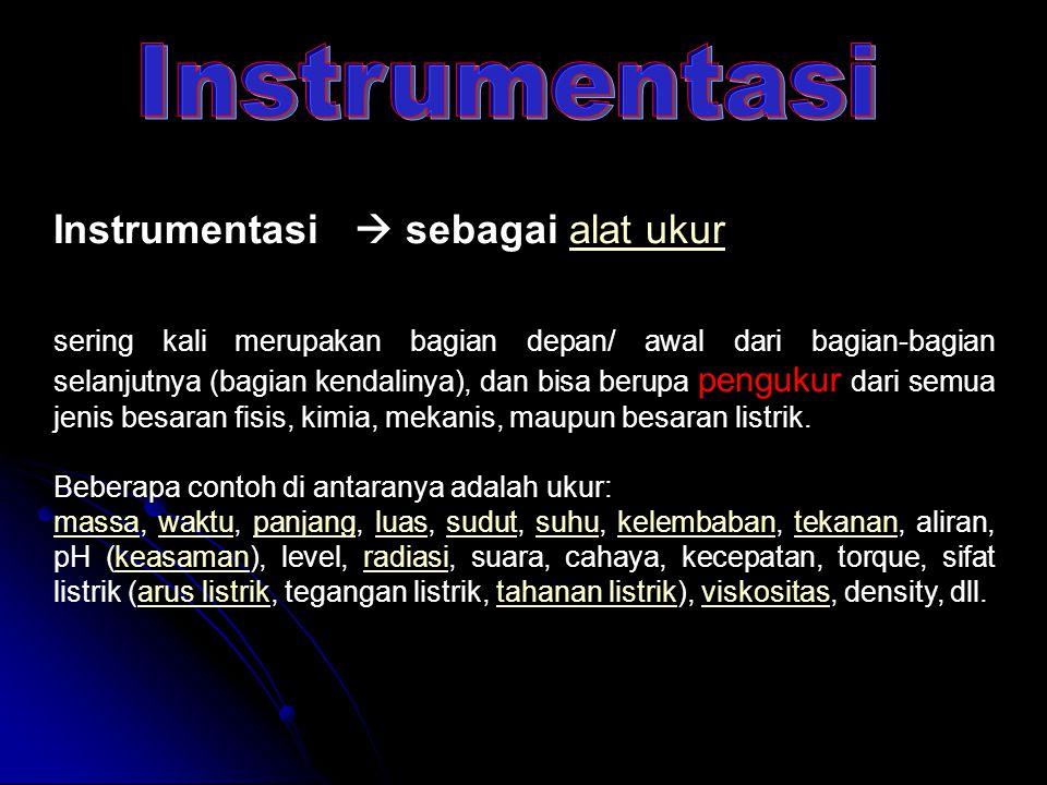 Instrumentasi  sebagai alat ukuralat ukur sering kali merupakan bagian depan/ awal dari bagian-bagian selanjutnya (bagian kendalinya), dan bisa berup