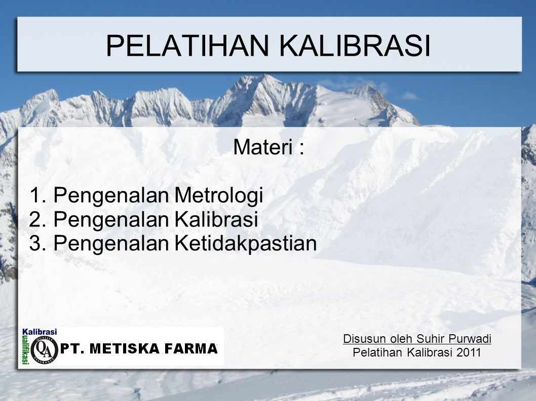 PELATIHAN KALIBRASI Materi : 1. Pengenalan Metrologi 2. Pengenalan Kalibrasi 3. Pengenalan Ketidakpastian Disusun oleh Suhir Purwadi Pelatihan Kalibra