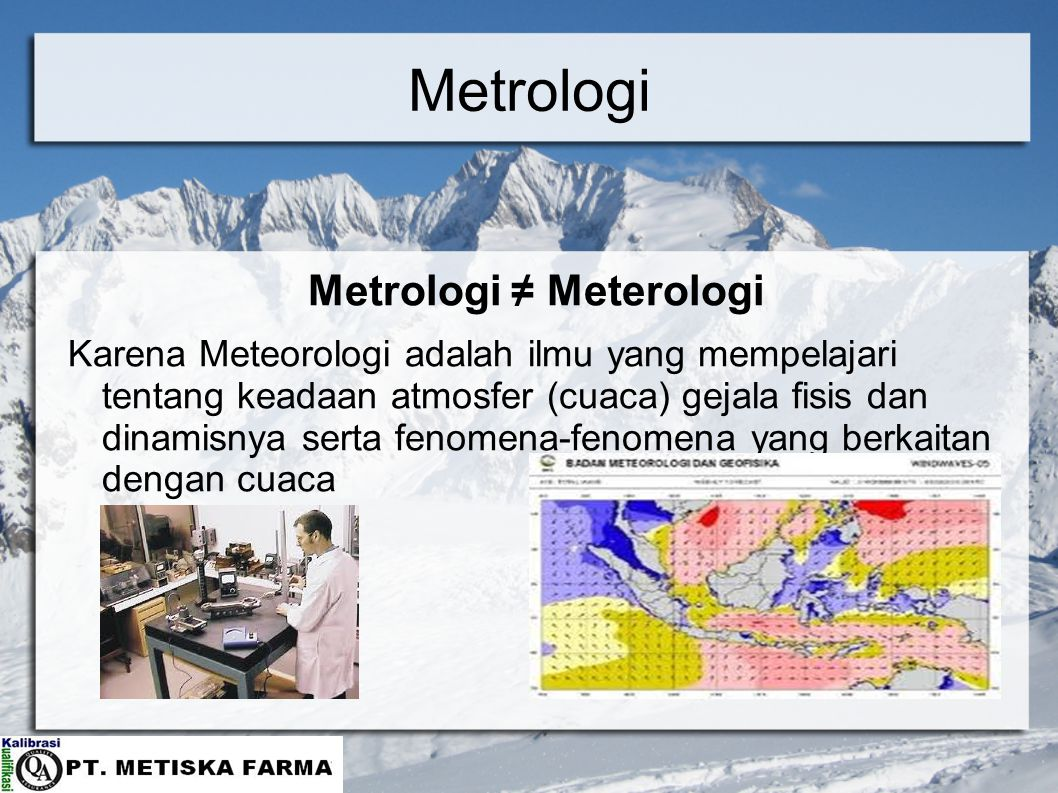 Metrologi Metrologi ≠ Meterologi Karena Meteorologi adalah ilmu yang mempelajari tentang keadaan atmosfer (cuaca) gejala fisis dan dinamisnya serta fenomena-fenomena yang berkaitan dengan cuaca