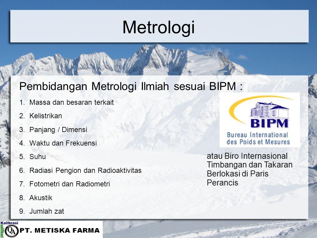 Metrologi Pembidangan Metrologi Ilmiah sesuai BIPM : 1.Massa dan besaran terkait 2.Kelistrikan 3.Panjang / Dimensi 4.Waktu dan Frekuensi 5.Suhu 6.Radi