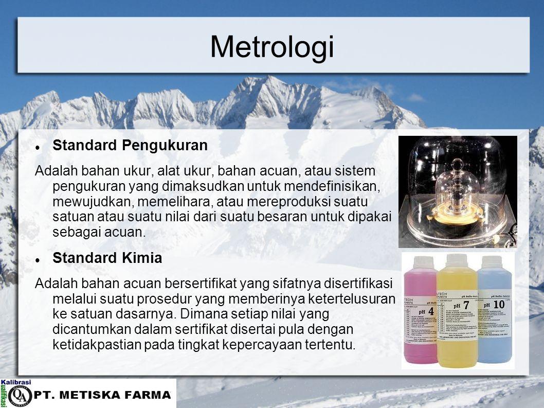Metrologi Standard Pengukuran Adalah bahan ukur, alat ukur, bahan acuan, atau sistem pengukuran yang dimaksudkan untuk mendefinisikan, mewujudkan, mem