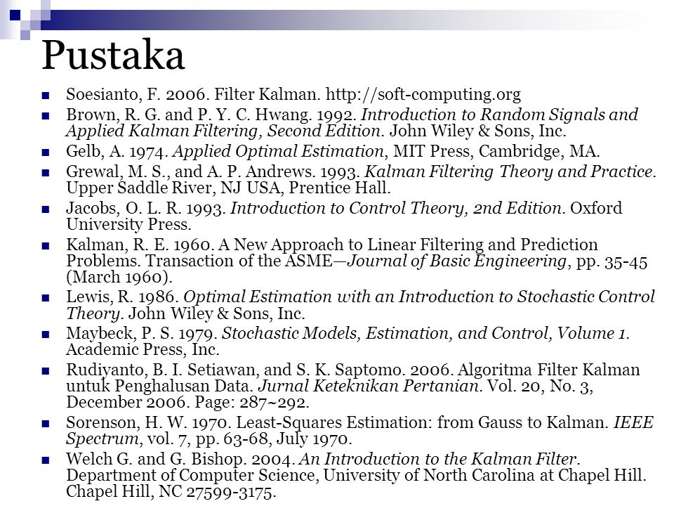 Pustaka Soesianto, F. 2006. Filter Kalman. http://soft-computing.org Brown, R. G. and P. Y. C. Hwang. 1992. Introduction to Random Signals and Applied