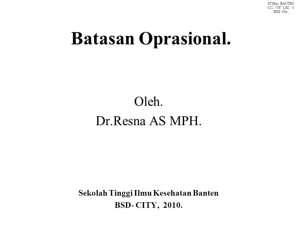 Batasan Oprasional. Oleh. Dr.Resna AS MPH. Sekolah Tinggi Ilmu Kesehatan Banten BSD- CITY, 2010. STIKes BANTEN. 021. 7587 1242 / 5. BSD City.