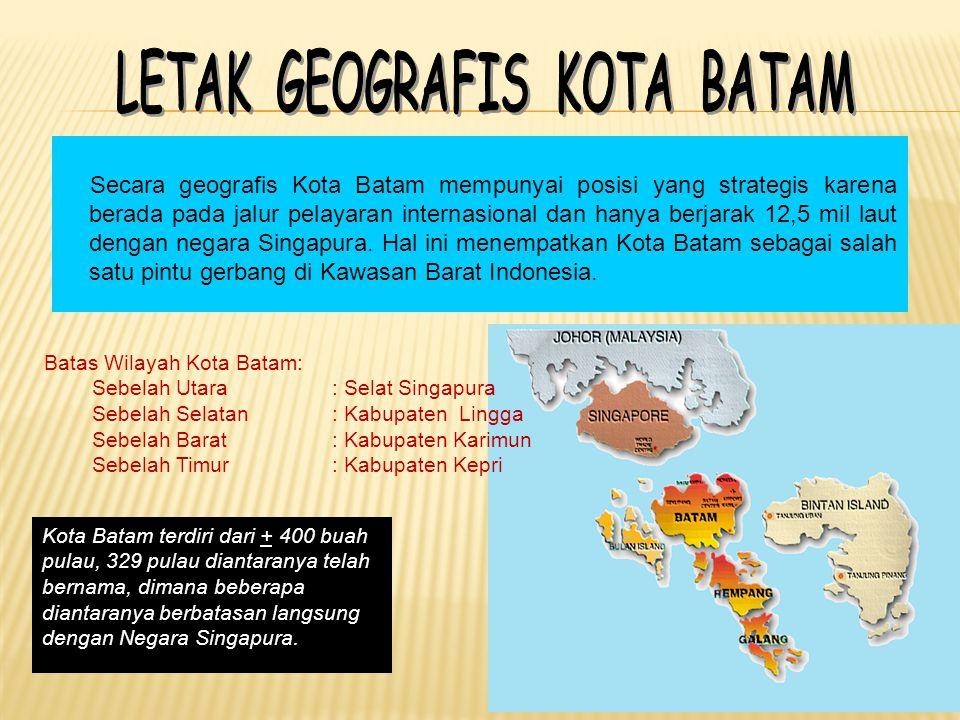 Secara geografis Kota Batam mempunyai posisi yang strategis karena berada pada jalur pelayaran internasional dan hanya berjarak 12,5 mil laut dengan negara Singapura.