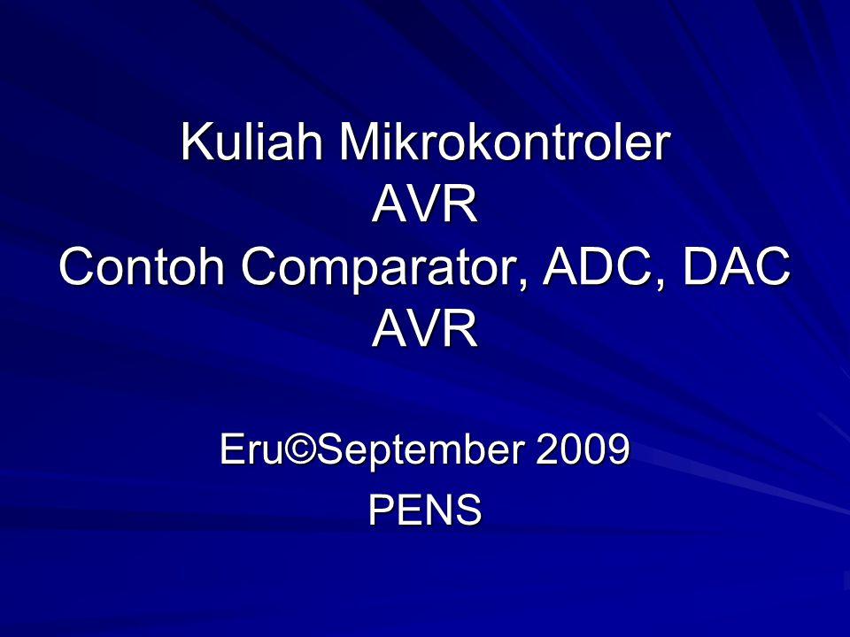 Kuliah Mikrokontroler AVR Contoh Comparator, ADC, DAC AVR Eru©September 2009 PENS
