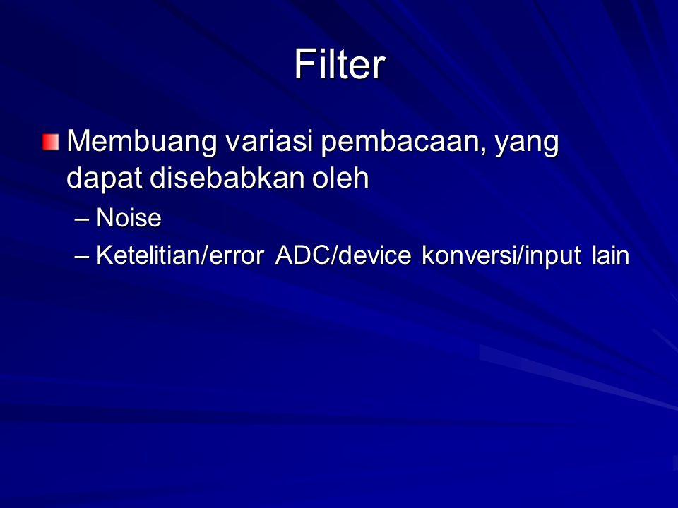 Filter Membuang variasi pembacaan, yang dapat disebabkan oleh –Noise –Ketelitian/error ADC/device konversi/input lain