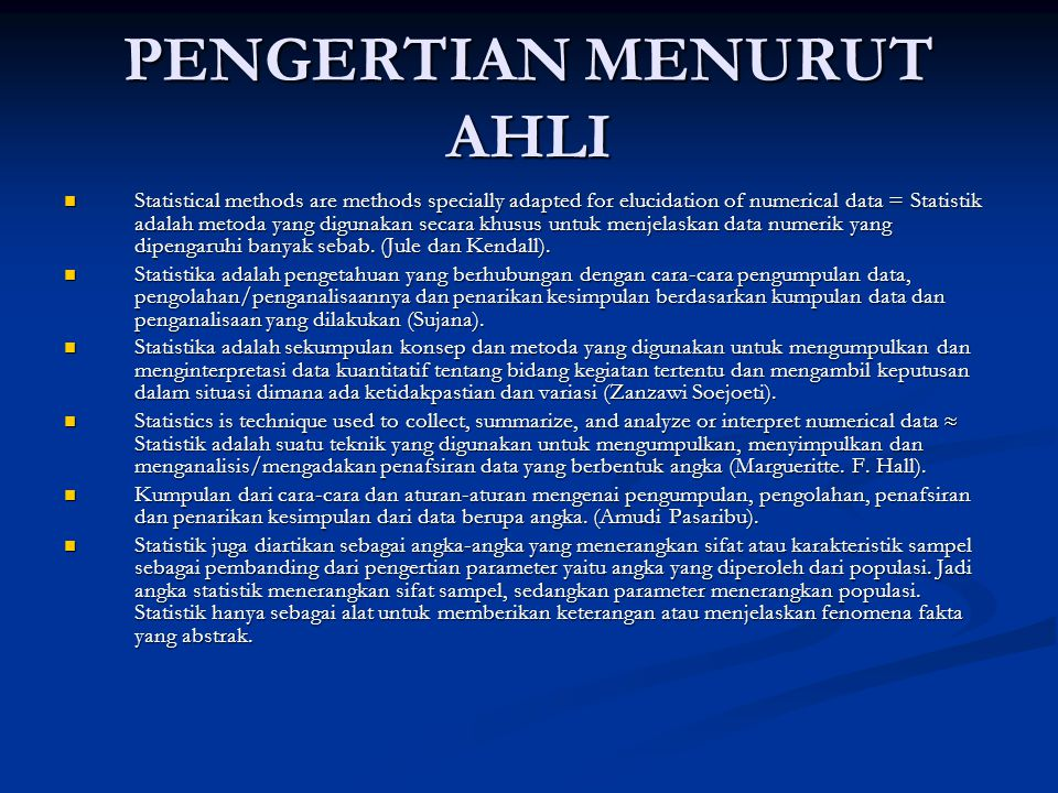 PENGERTIAN MENURUT AHLI Statistical methods are methods specially adapted for elucidation of numerical data = Statistik adalah metoda yang digunakan s