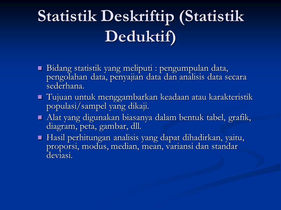 Statistik Deskriftip (Statistik Deduktif) Bidang statistik yang meliputi : pengumpulan data, pengolahan data, penyajian data dan analisis data secara sederhana.