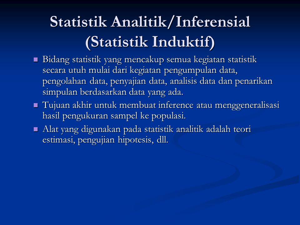 Statistik Analitik/Inferensial (Statistik Induktif) Bidang statistik yang mencakup semua kegiatan statistik secara utuh mulai dari kegiatan pengumpulan data, pengolahan data, penyajian data, analisis data dan penarikan simpulan berdasarkan data yang ada.