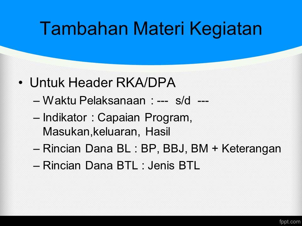 Tambahan Materi Kegiatan Untuk Header RKA/DPA –Waktu Pelaksanaan : --- s/d --- –Indikator : Capaian Program, Masukan,keluaran, Hasil –Rincian Dana BL