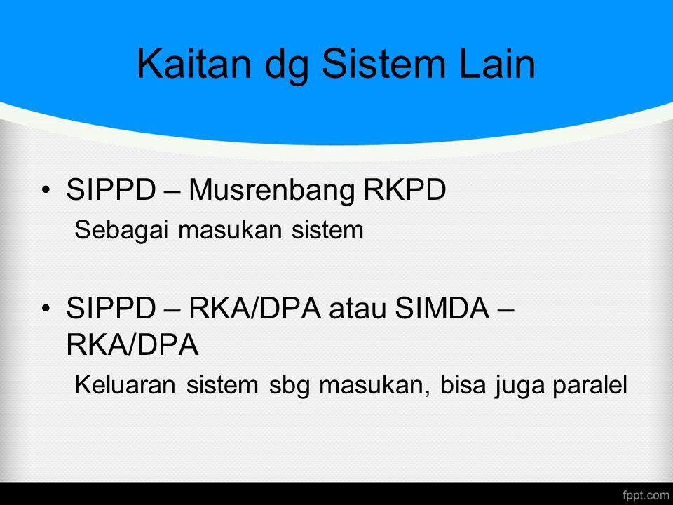 Kaitan dg Sistem Lain SIPPD – Musrenbang RKPD Sebagai masukan sistem SIPPD – RKA/DPA atau SIMDA – RKA/DPA Keluaran sistem sbg masukan, bisa juga paral