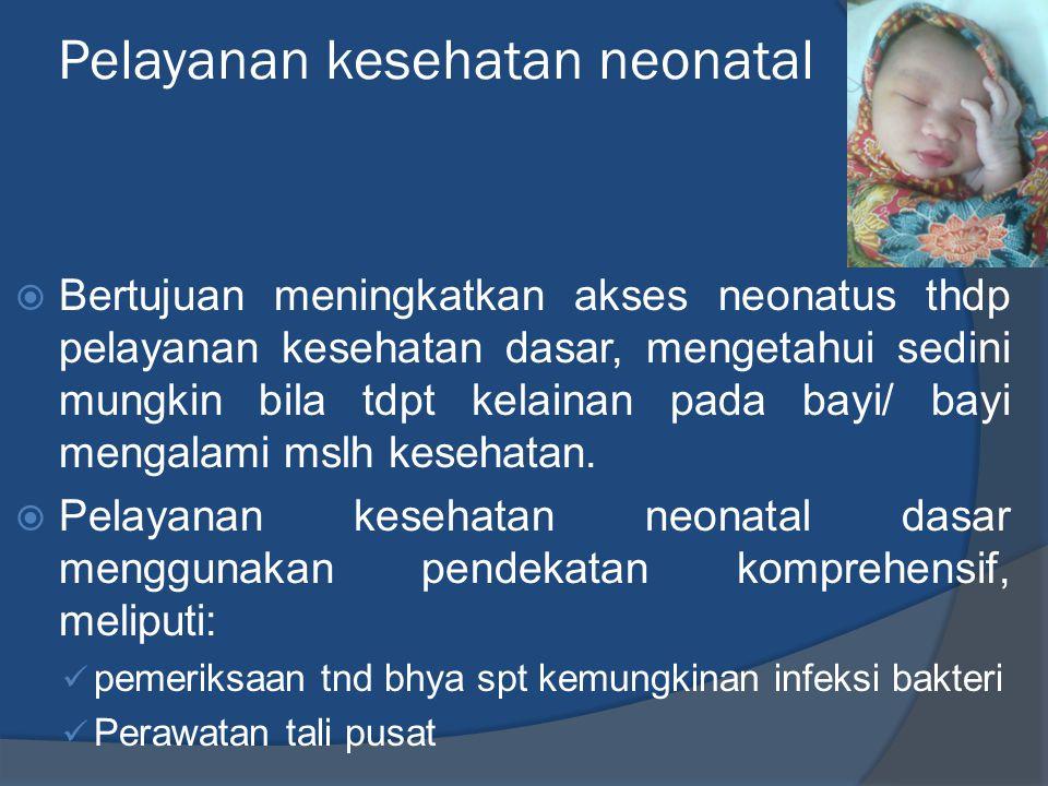 Pelayanan kesehatan neonatal  Bertujuan meningkatkan akses neonatus thdp pelayanan kesehatan dasar, mengetahui sedini mungkin bila tdpt kelainan pada bayi/ bayi mengalami mslh kesehatan.