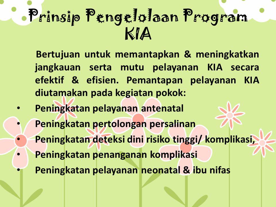 Prinsip Pengelolaan Program KIA Bertujuan untuk memantapkan & meningkatkan jangkauan serta mutu pelayanan KIA secara efektif & efisien.