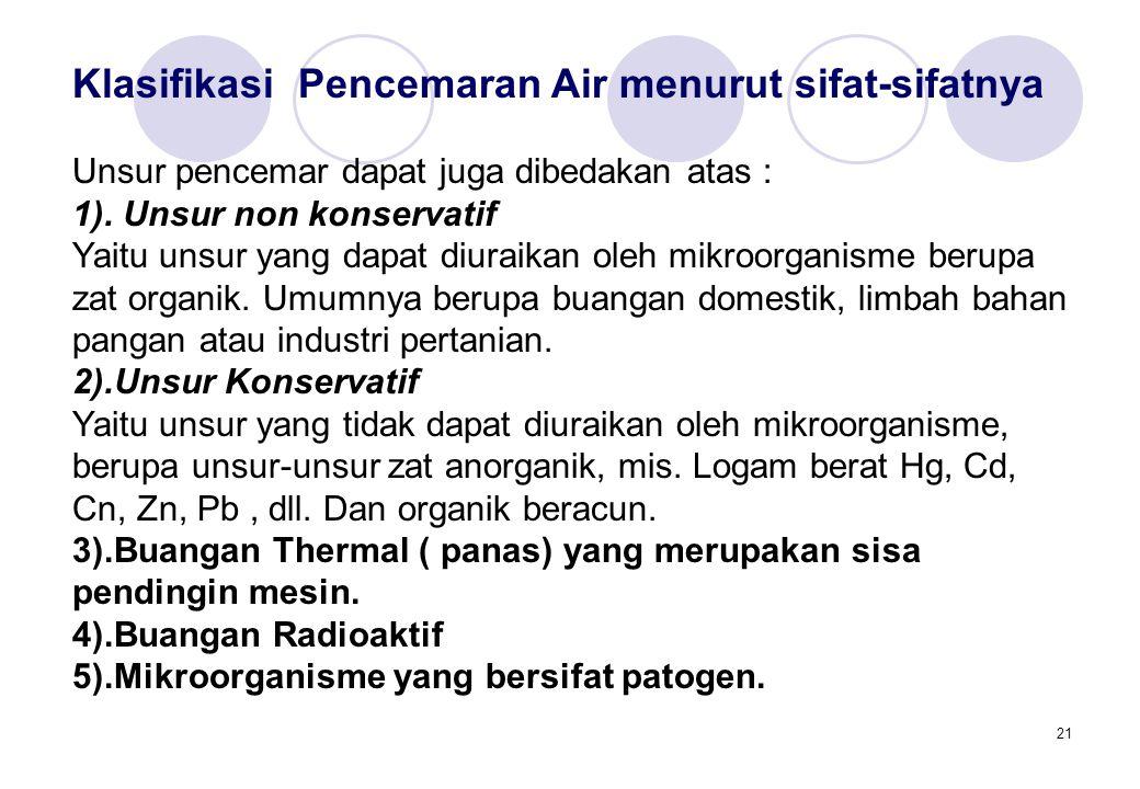 21 Klasifikasi Pencemaran Air menurut sifat-sifatnya Unsur pencemar dapat juga dibedakan atas : 1).