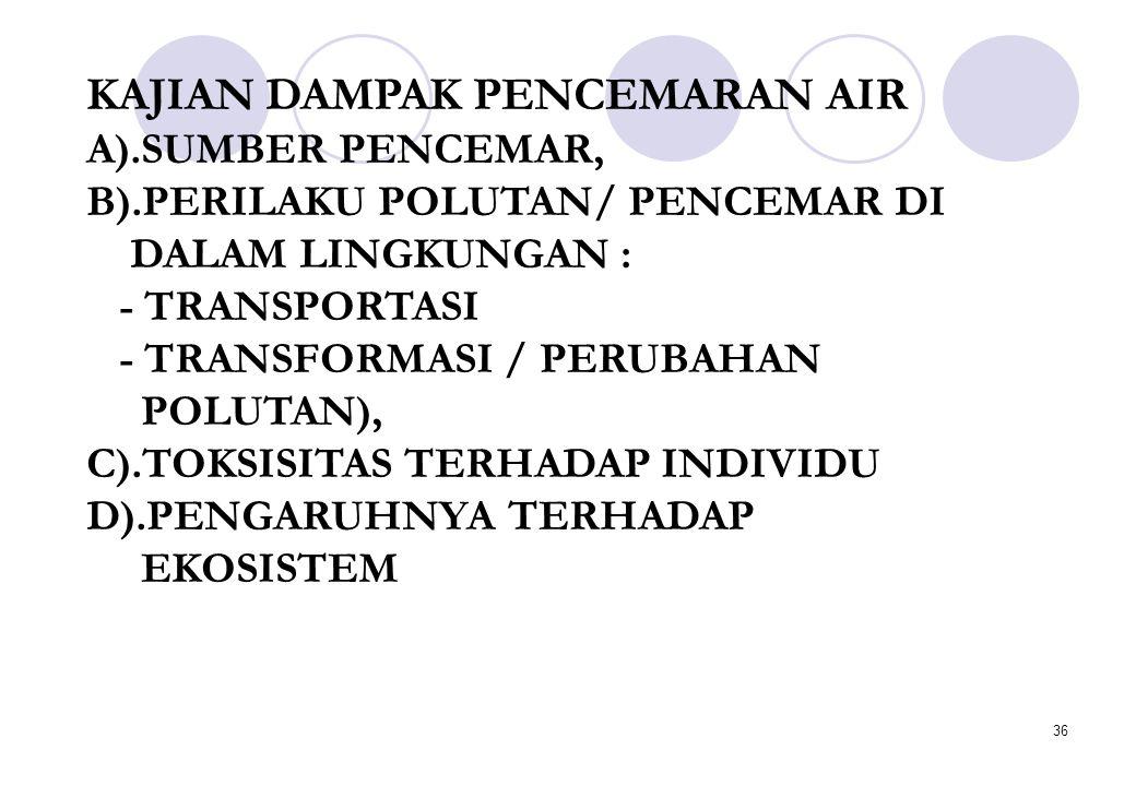 36 KAJIAN DAMPAK PENCEMARAN AIR A).SUMBER PENCEMAR, B).PERILAKU POLUTAN/ PENCEMAR DI DALAM LINGKUNGAN : - TRANSPORTASI - TRANSFORMASI / PERUBAHAN POLUTAN), C).TOKSISITAS TERHADAP INDIVIDU D).PENGARUHNYA TERHADAP EKOSISTEM