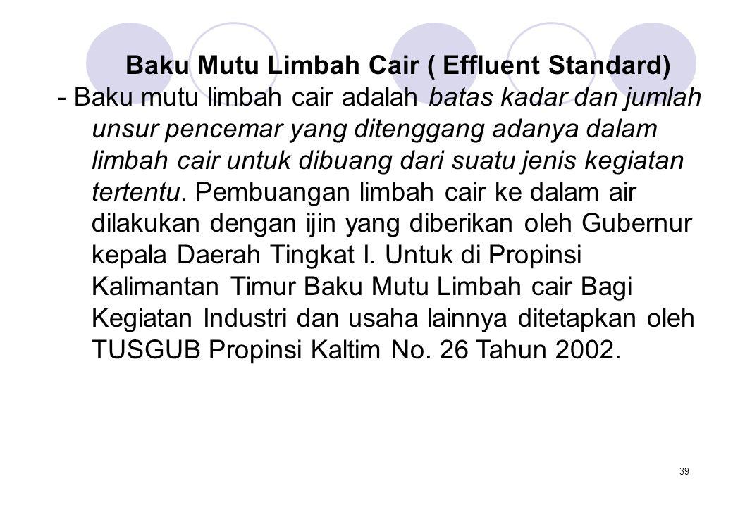 39 Baku Mutu Limbah Cair ( Effluent Standard) - Baku mutu limbah cair adalah batas kadar dan jumlah unsur pencemar yang ditenggang adanya dalam limbah cair untuk dibuang dari suatu jenis kegiatan tertentu.
