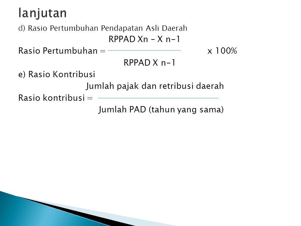 d) Rasio Pertumbuhan Pendapatan Asli Daerah RPPAD Xn – X n-1 Rasio Pertumbuhan = x 100% RPPAD X n-1 e) Rasio Kontribusi Jumlah pajak dan retribusi daerah Rasio kontribusi = Jumlah PAD (tahun yang sama)