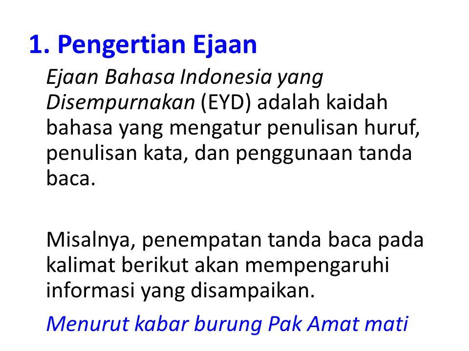 1. Pengertian Ejaan Ejaan Bahasa Indonesia yang Disempurnakan (EYD) adalah kaidah bahasa yang mengatur penulisan huruf, penulisan kata, dan penggunaan