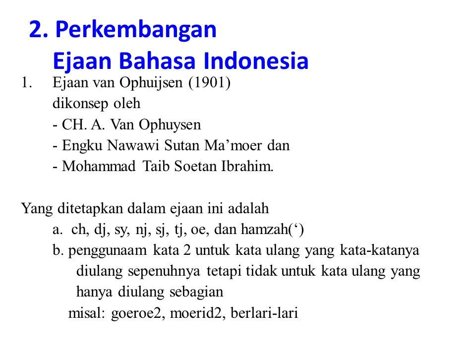 2. Perkembangan Ejaan Bahasa Indonesia 1.Ejaan van Ophuijsen (1901) dikonsep oleh - CH. A. Van Ophuysen - Engku Nawawi Sutan Ma'moer dan - Mohammad Ta