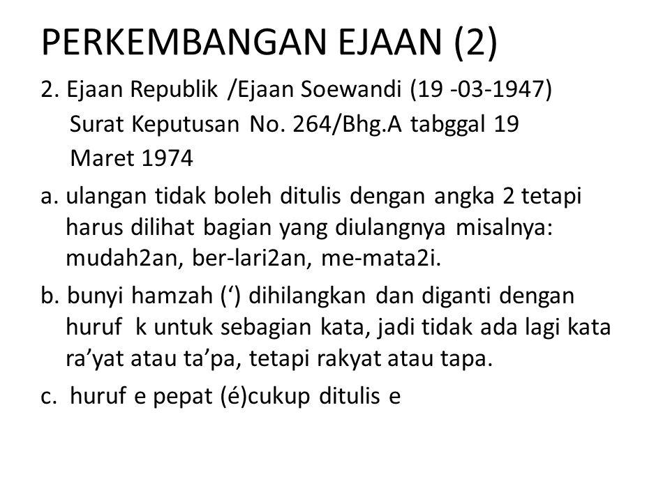 PERKEMBANGAN EJAAN (2) 2. Ejaan Republik /Ejaan Soewandi (19 -03-1947) Surat Keputusan No. 264/Bhg.A tabggal 19 Maret 1974 a. ulangan tidak boleh ditu