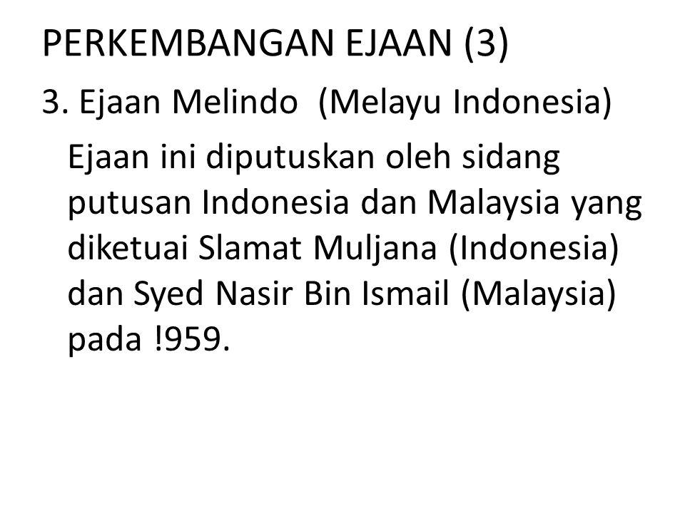PERKEMBANGAN EJAAN (3) 3. Ejaan Melindo (Melayu Indonesia) Ejaan ini diputuskan oleh sidang putusan Indonesia dan Malaysia yang diketuai Slamat Muljan