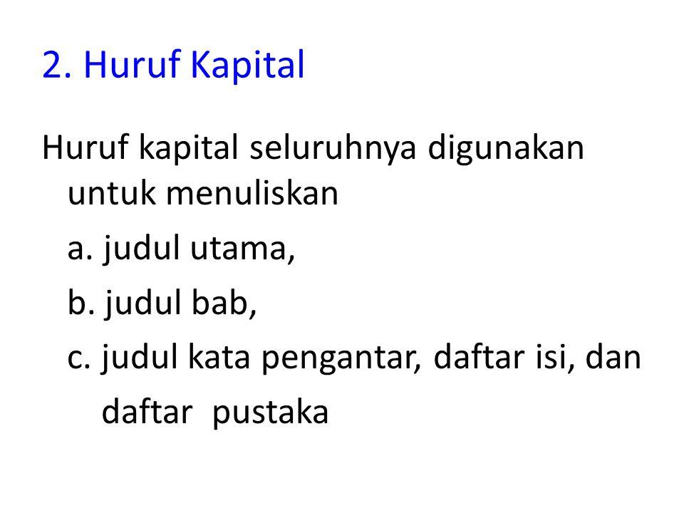 2. Huruf Kapital Huruf kapital seluruhnya digunakan untuk menuliskan a. judul utama, b. judul bab, c. judul kata pengantar, daftar isi, dan daftar pus