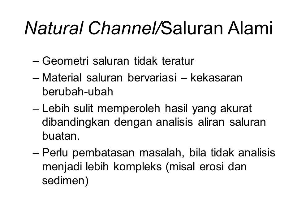 Natural Channel/Saluran Alami –Geometri saluran tidak teratur –Material saluran bervariasi – kekasaran berubah-ubah –Lebih sulit memperoleh hasil yang