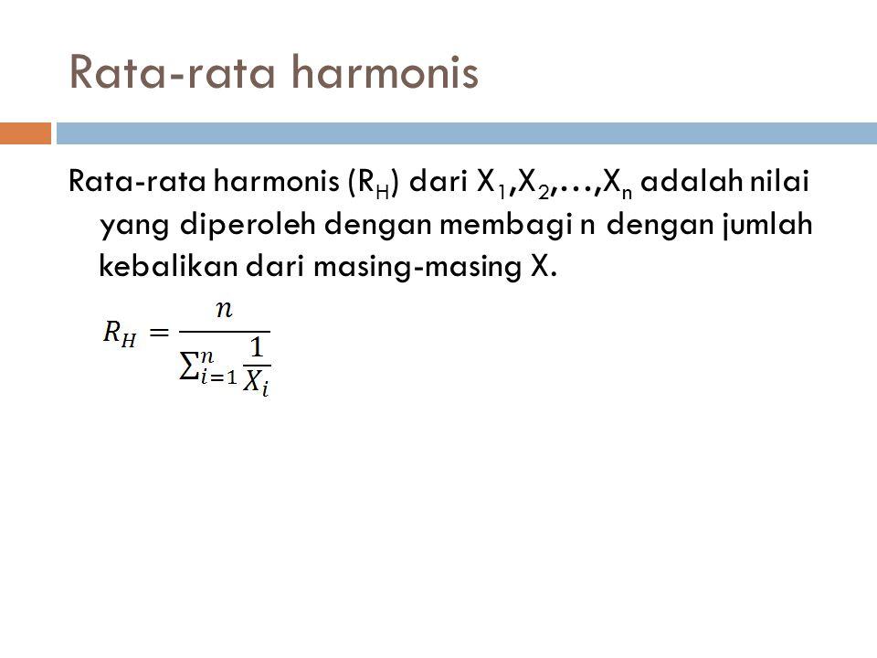 Rata-rata harmonis Rata-rata harmonis (R H ) dari X 1,X 2,…,X n adalah nilai yang diperoleh dengan membagi n dengan jumlah kebalikan dari masing-masin