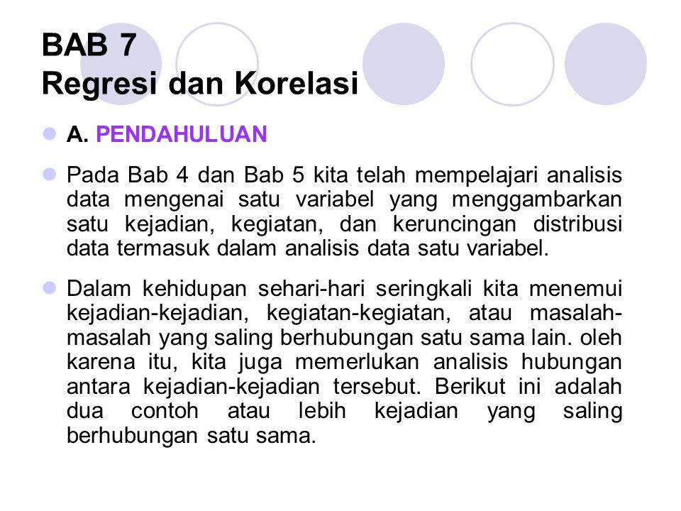 BAB 7 Regresi dan Korelasi A. PENDAHULUAN Pada Bab 4 dan Bab 5 kita telah mempelajari analisis data mengenai satu variabel yang menggambarkan satu kej
