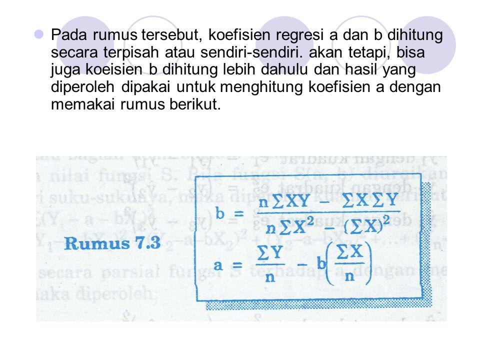 Pada rumus tersebut, koefisien regresi a dan b dihitung secara terpisah atau sendiri-sendiri. akan tetapi, bisa juga koeisien b dihitung lebih dahulu