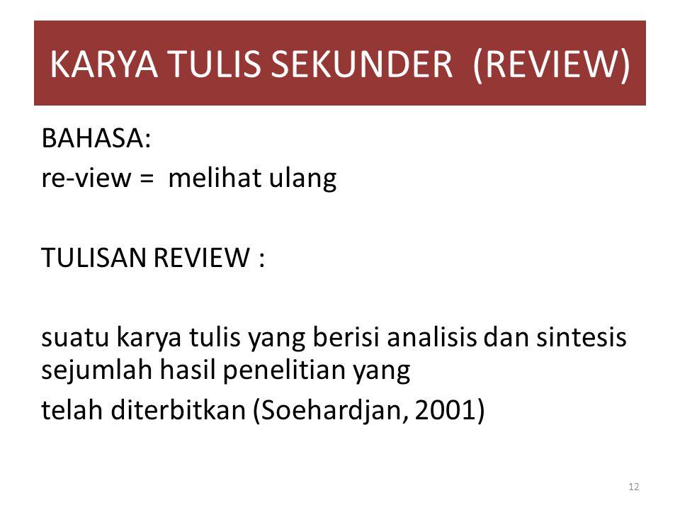 KARYA TULIS SEKUNDER (REVIEW) BAHASA: re-view = melihat ulang TULISAN REVIEW : suatu karya tulis yang berisi analisis dan sintesis sejumlah hasil penelitian yang telah diterbitkan (Soehardjan, 2001) 12