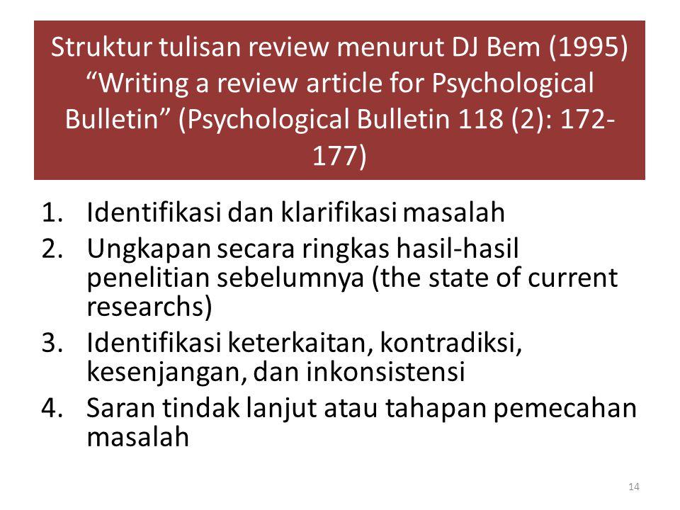 1.Identifikasi dan klarifikasi masalah 2.Ungkapan secara ringkas hasil-hasil penelitian sebelumnya (the state of current researchs) 3.Identifikasi keterkaitan, kontradiksi, kesenjangan, dan inkonsistensi 4.Saran tindak lanjut atau tahapan pemecahan masalah Struktur tulisan review menurut DJ Bem (1995) Writing a review article for Psychological Bulletin (Psychological Bulletin 118 (2): 172- 177) 14