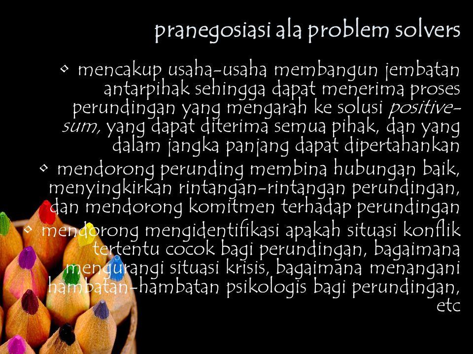 pranegosiasi ala problem solvers mencakup usaha-usaha membangun jembatan antarpihak sehingga dapat menerima proses perundingan yang mengarah ke solusi positive- sum, yang dapat diterima semua pihak, dan yang dalam jangka panjang dapat dipertahankan mendorong perunding membina hubungan baik, menyingkirkan rintangan-rintangan perundingan, dan mendorong komitmen terhadap perundingan mendorong mengidentifikasi apakah situasi konflik tertentu cocok bagi perundingan, bagaimana mengurangi situasi krisis, bagaimana menangani hambatan-hambatan psikologis bagi perundingan, etc