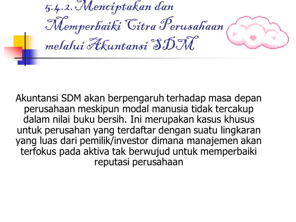 5.4.2.Menciptakan dan Memperbaiki Citra Perusahaan melalui Akuntansi SDM Akuntansi SDM akan berpengaruh terhadap masa depan perusahaan meskipun modal