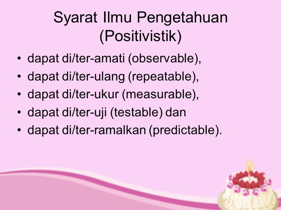 Syarat Ilmu Pengetahuan (Positivistik) dapat di/ter-amati (observable), dapat di/ter-ulang (repeatable), dapat di/ter-ukur (measurable), dapat di/ter-