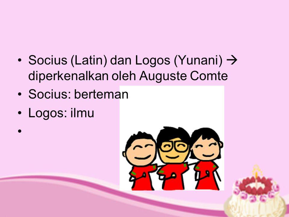 Socius (Latin) dan Logos (Yunani)  diperkenalkan oleh Auguste Comte Socius: berteman Logos: ilmu