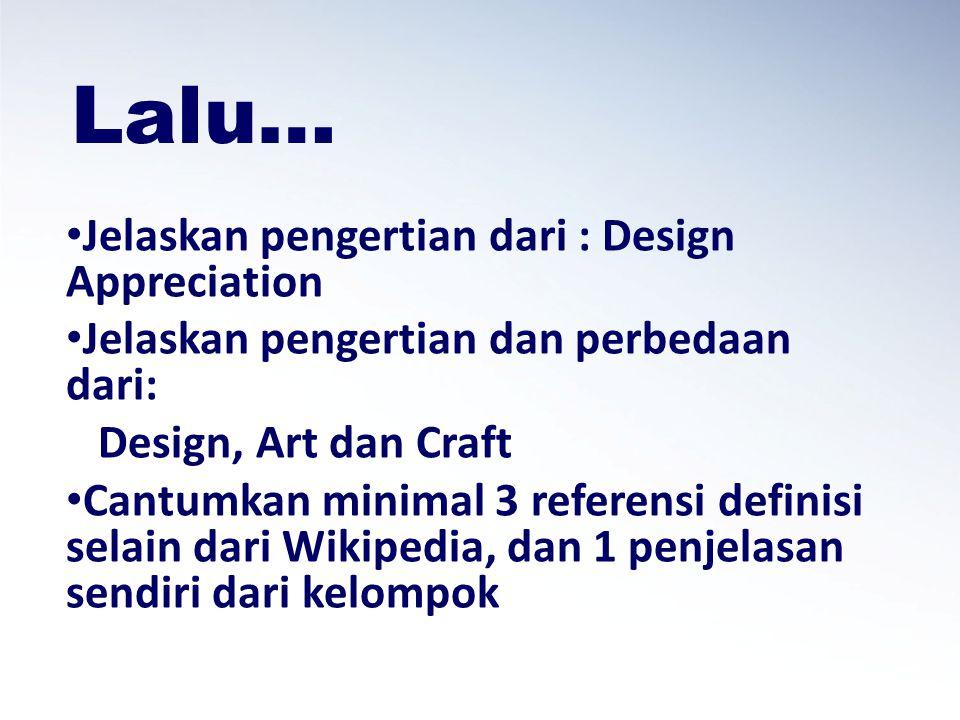 Lalu… Jelaskan pengertian dari : Design Appreciation Jelaskan pengertian dan perbedaan dari: Design, Art dan Craft Cantumkan minimal 3 referensi definisi selain dari Wikipedia, dan 1 penjelasan sendiri dari kelompok